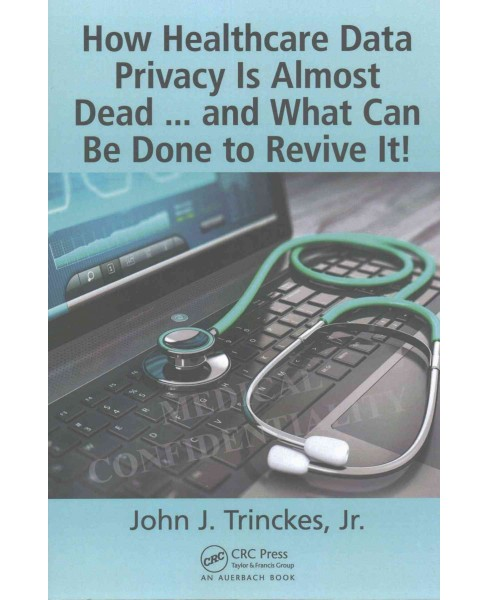 How Healthcare Data Privacy Is Almost Dead : And What Can Be Done to Revive It (Paperback) (Jr. John J. - image 1 of 1