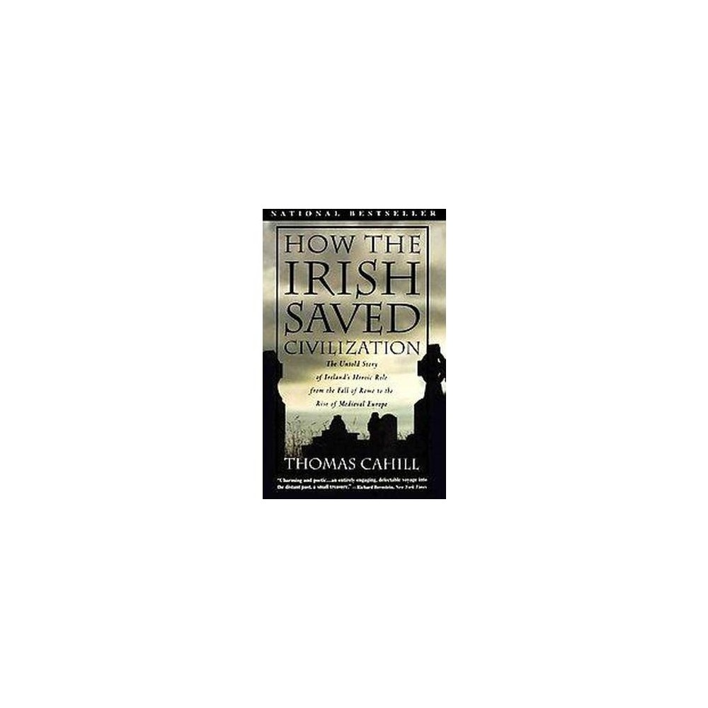 How the Irish Saved Civilization : The Untold Story of Ireland's Heroic Role from the Fall of Rome to