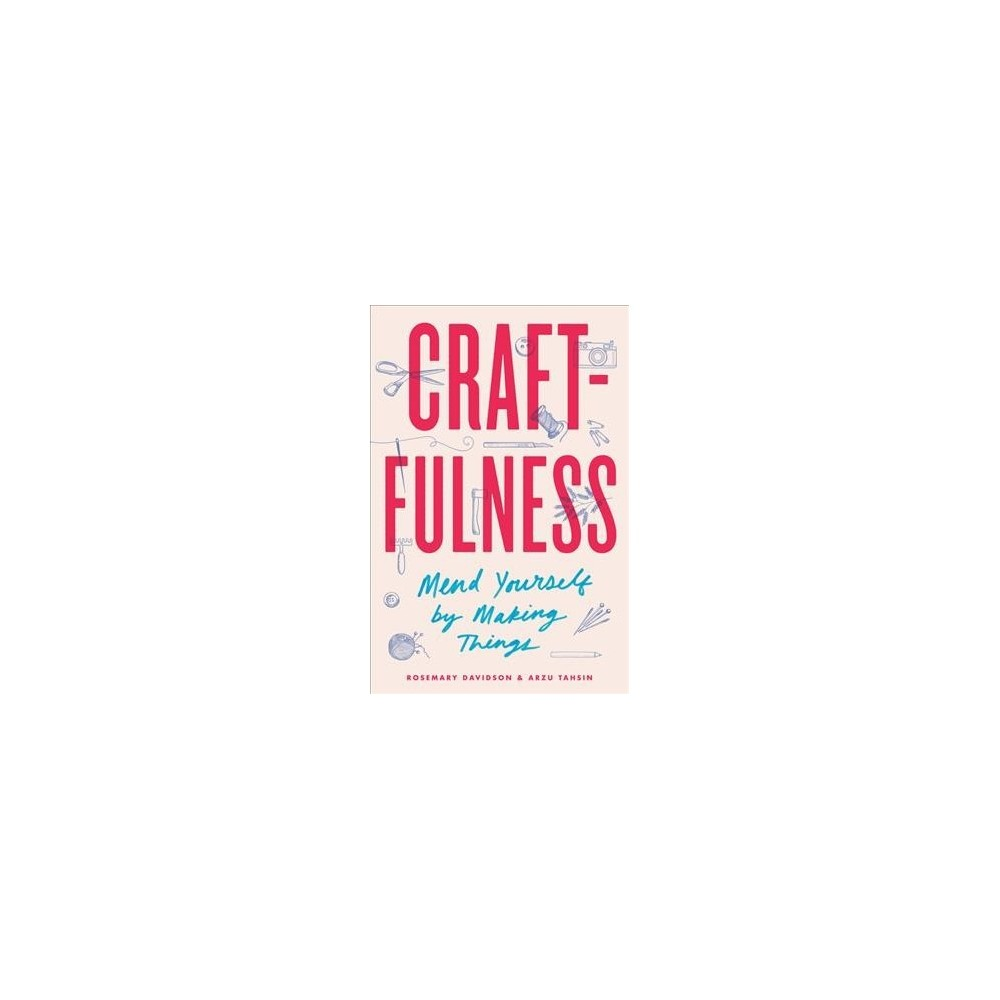 Craftfulness : Mend Yourself by Making Things - by Rosemary Davidson & Arzu Tahsin (Hardcover)