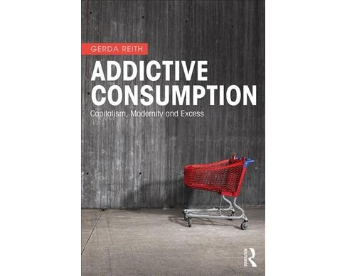 Addictive Consumption : Capitalism, Modernity and Excess -  1 New by Gerda Reith (Paperback) - image 1 of 1