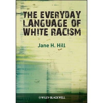 The Everyday Language of White Racism - (Blackwell Studies in Discourse and Culture) by  Jane H Hill (Paperback)