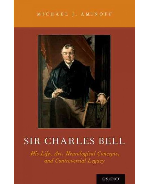 Sir Charles Bell : His Life, Art, Neurological Concepts, and Controversial Legacy (Hardcover) (Michael - image 1 of 1