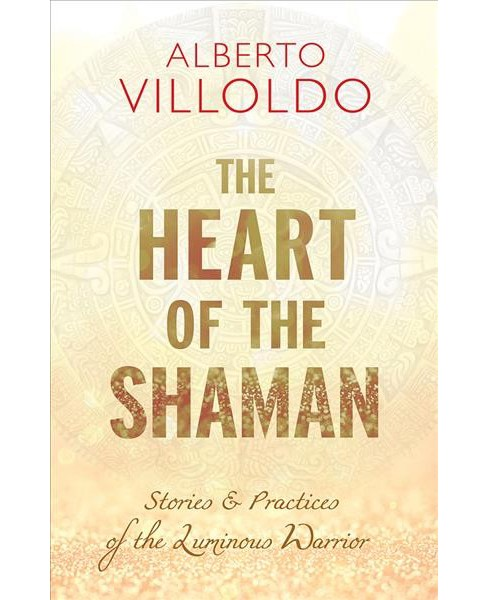 Heart of the Shaman : Stories & Practices of the Luminous Warrior -  by Alberto Villoldo (Hardcover) - image 1 of 1