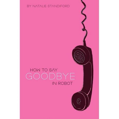 How to Say Goodbye in Robot - by  Natalie Standiford (Hardcover) - image 1 of 1