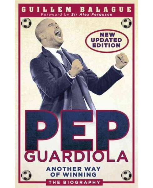 Pep Guardiola : Another Way of Winning: the Biography (Updated) (Paperback) (Guillem Balague) - image 1 of 1