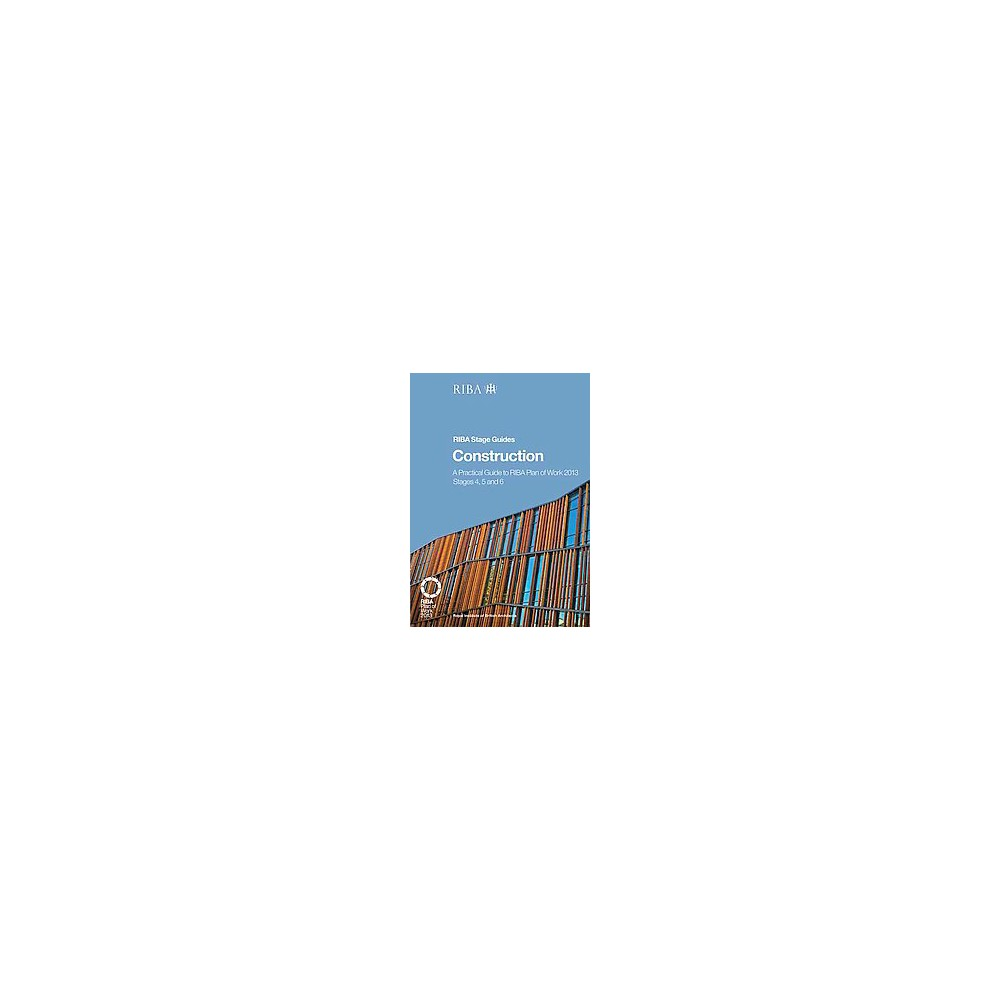 Construction : A Practical Guide to the Riba Plan of Work 2013: Stages 4, 5 and 6 (Paperback) (Phil