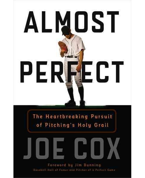 Almost Perfect : The Heartbreaking Pursuit of Pitching's Holy Grail (Hardcover) (Joe Cox) - image 1 of 1