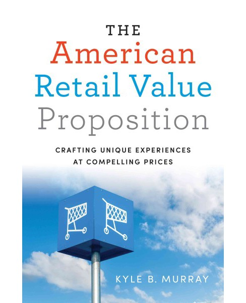 American Retail Value Proposition : Crafting Unique Experiences at Compelling Prices (Hardcover) (Kyle - image 1 of 1