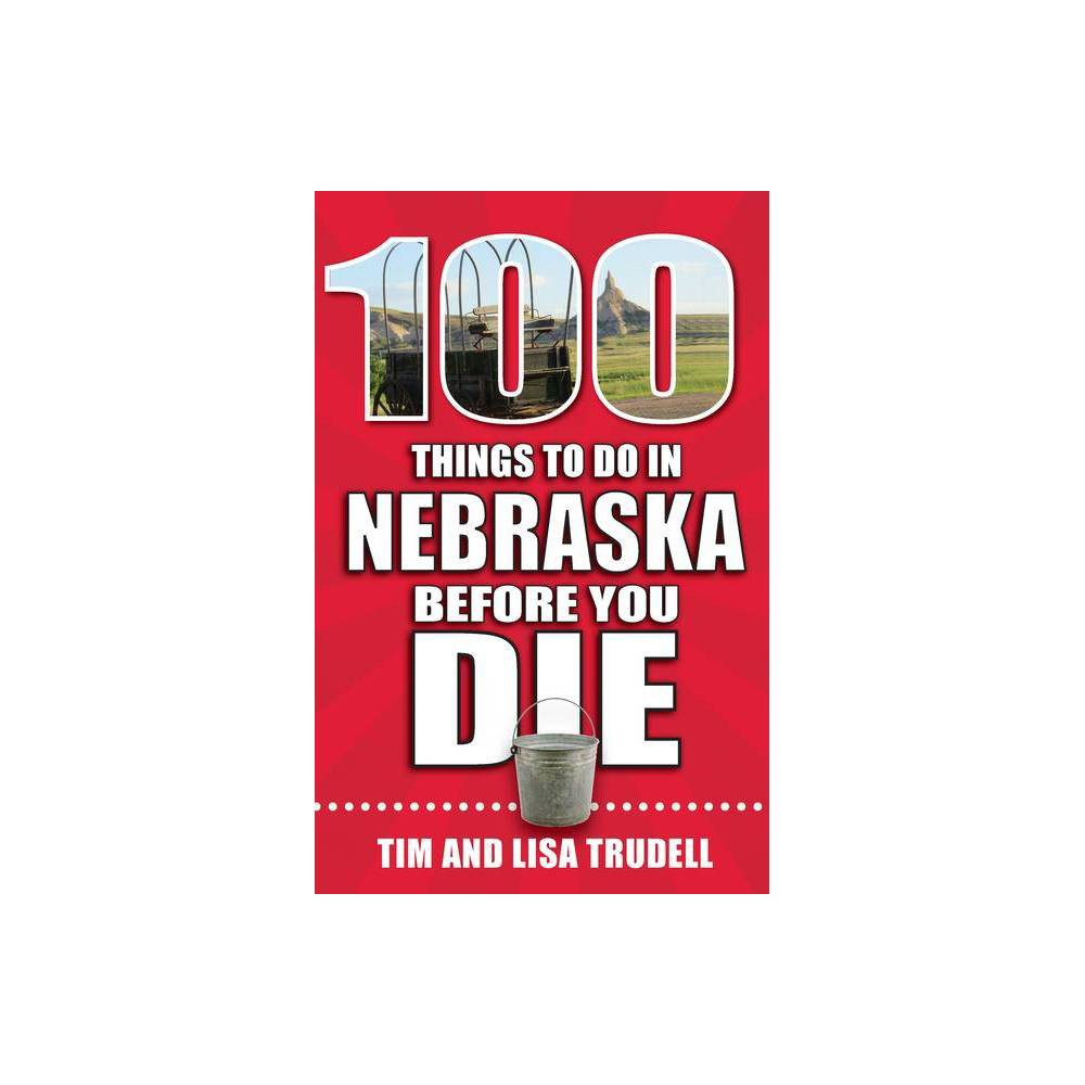 100 Things To Do In Nebraska Before You Die 100 Things To Do Before You Die By Lisa Tim Trudell