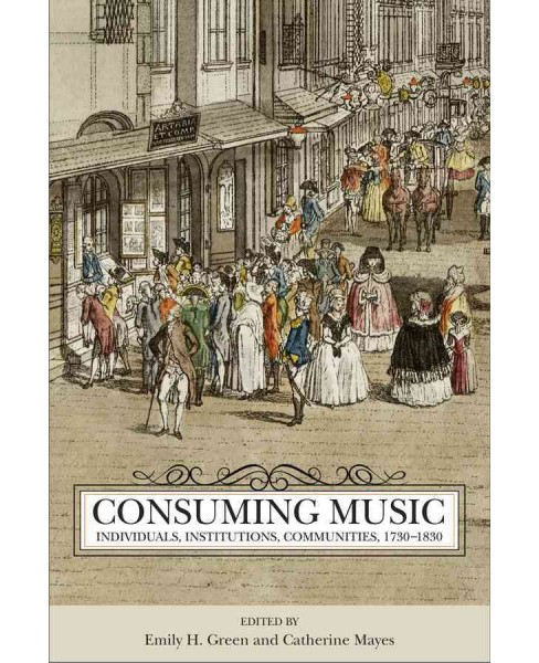 Consuming Music : Individuals, Institutions, Communities 1730-1830 (Hardcover) - image 1 of 1