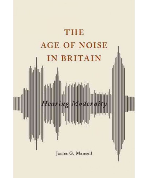 Age of Noise in Britain : Hearing Modernity (Paperback) (James G. Mansell) - image 1 of 1