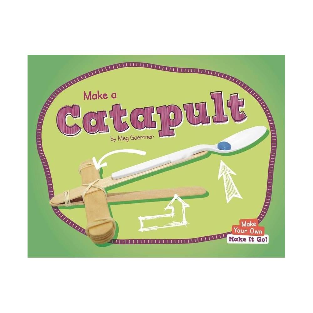 Make A Catapult Make Your Own Make It Go By Meg Gaertner Paperback