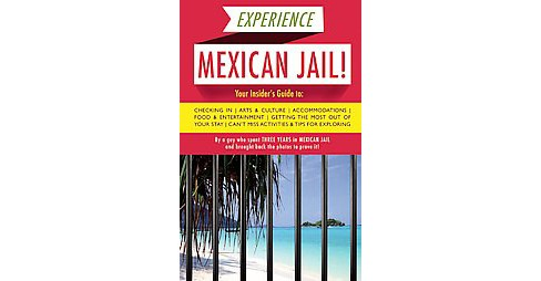 Experience Mexican Jail! : Based on the Actual Cell-phone Diaries of a Dude Who Spent Four Years in Jail - image 1 of 1