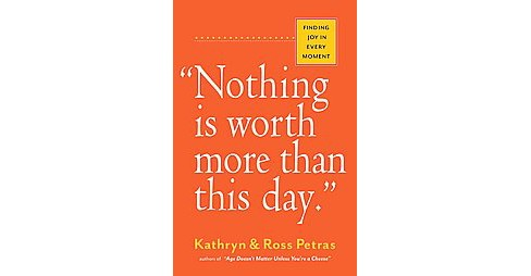 Nothing Is Worth More Than This Day : Finding Joy in Every Moment (Paperback) (Kathryn Petras) - image 1 of 1