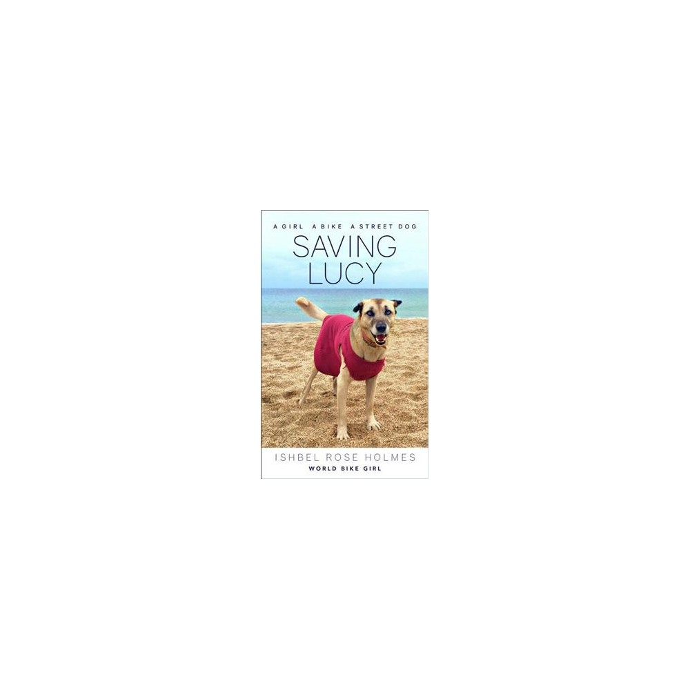 Saving Lucy : A Girl, a Bike, and a Street Dog - by Ishbel Rose Holmes (Paperback)