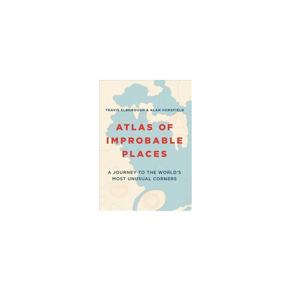Atlas of Improbable Places : A Journey to the World's Most Unusual Corners - Reprint (Paperback)