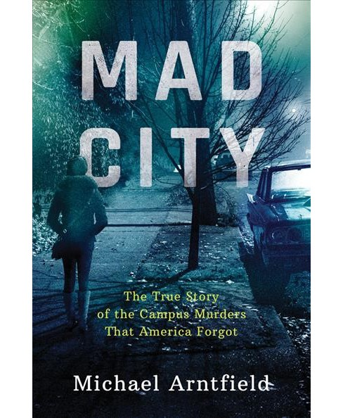 Mad City : The True Story of the Campus Murders That America Forgot -  by Michael Arntfield (Paperback) - image 1 of 1