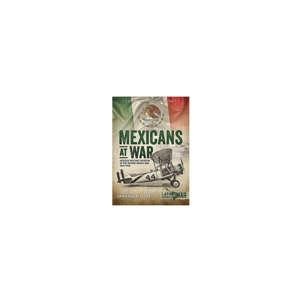 Mexicans at War : Mexican Military Aviation in the Second World War 1941-1945 - (Paperback)