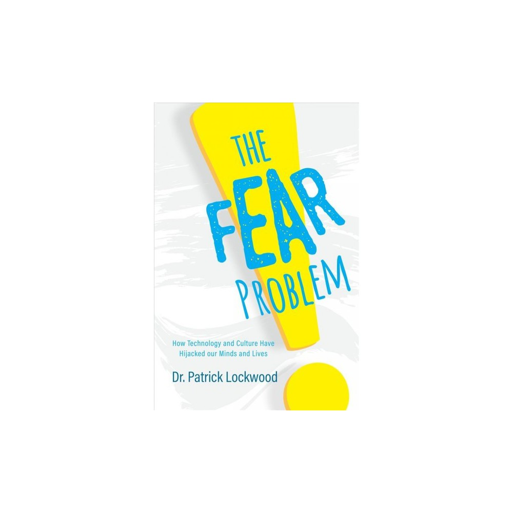 Fear Problem : How Technology and Culture Have Hijacked Our Minds and Lives - (Paperback)