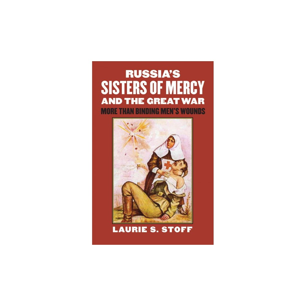 Russia's Sisters of Mercy and the Great War : More Than Binding Men's Wounds (Hardcover) (Laurie S.