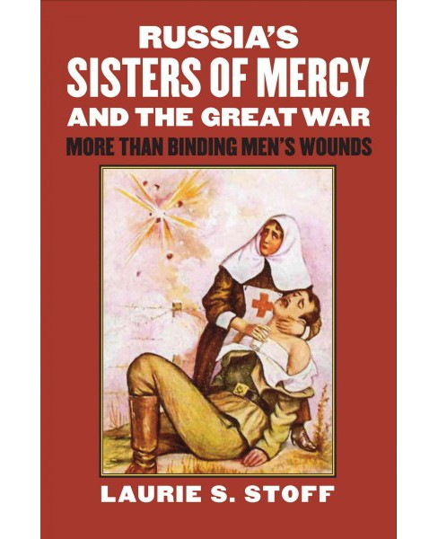 Russia's Sisters of Mercy and the Great War : More Than Binding Men's Wounds (Hardcover) (Laurie S. - image 1 of 1