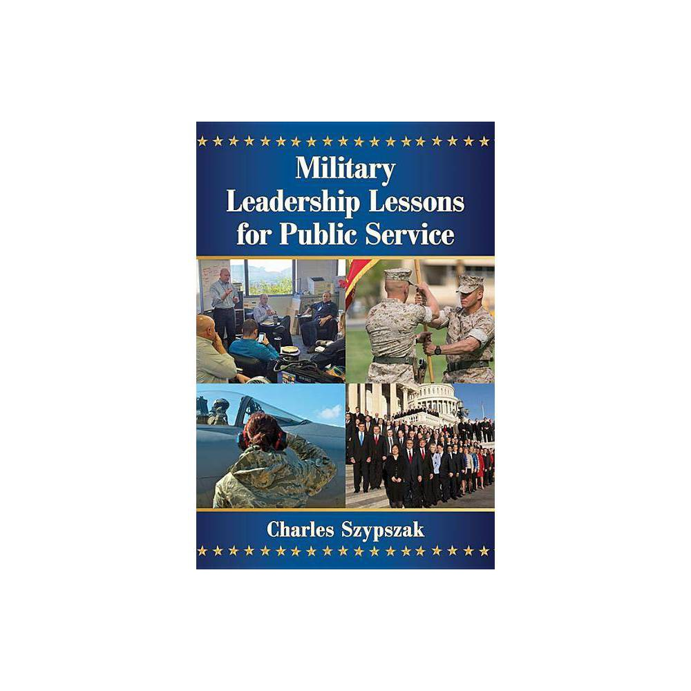 Military Leadership Lessons For Public Service By Charles Szypszak Paperback