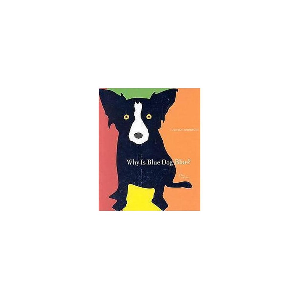 Why Is Blue Dog Blue? : A Tale of Colors (Hardcover) (George Rodrigue & Bruce Goldstone)