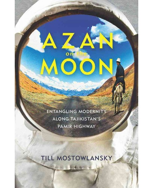 Azan on the Moon : Entangling Modernity Along Tajikistan's Pamir Highway (Paperback) (Till Mostowlansky) - image 1 of 1