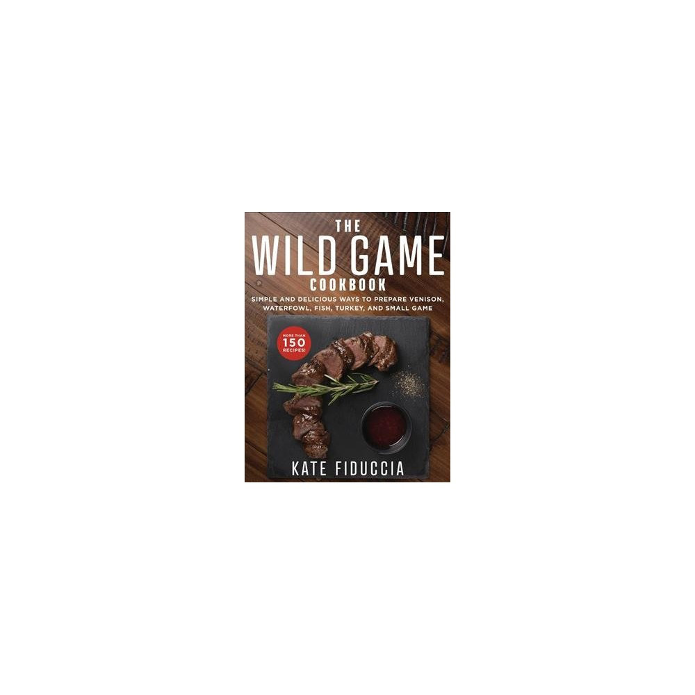 Wild Game Cookbook : Simple and Delicious Ways to Prepare Venison, Waterfowl, Fish, Turkey, and Small