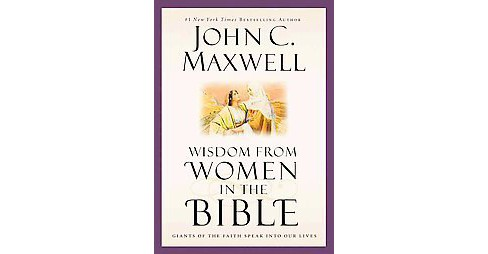 Wisdom from Women in the Bible : Giants of the Faith Speak into Our Lives (Hardcover) (John C. Maxwell) - image 1 of 1