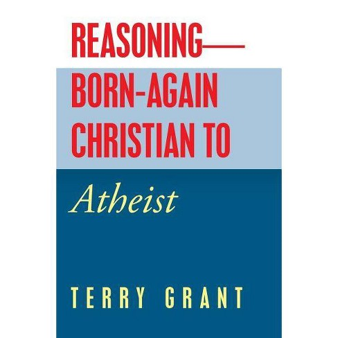 Reasoning-Born-Again Christian to Atheist - by  Terry Grant (Paperback) - image 1 of 1