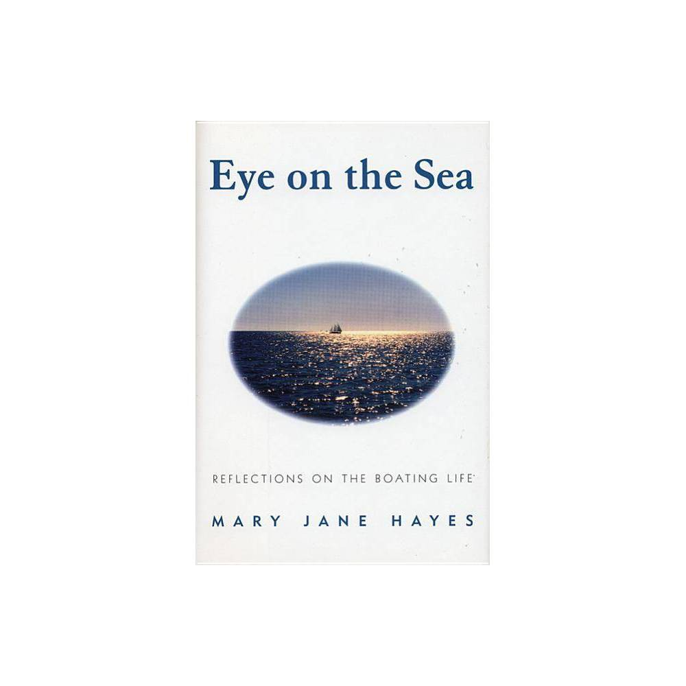 Eye on the Sea - by Mary Jane Hayes (Hardcover) This collection of essays on the sublime joys of sailing and boating is an elegant addition to maritime literature. In a series of short, three-to-five-page essays, Hayes dilates upon such ineffables as the feel of the wind, the quality of light on the water, the pull of the sails, the sailor's fears, the poetry of boat names, the unexpected, the rhythms of the sailing season, the peculiarities of a marriage of two sailors, sailing at night, storms, fogs, winter, and many others. She sees it whole: the raw physicality of boats, together with their metaphorical and spiritual possibilities. She writes:  Boats -- beneath their infinite variety -- are but one (and one of the most versatile and inspiring) of the outward expressions of the spirit of man: and in particular, his courage, his curiosity and ingenuity, his desire to be challenged -- his capacity for delight.  Together these meditations truly capture the heady feeling of being afloat. Reading them will leave boat-loving readers yearning for the sea, and a little unsteady on dry land.