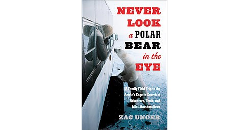 Never Look A Polar Bear In The Eye : A Family Field Trip to the Arctic's Edge in Search of Adventure, - image 1 of 1