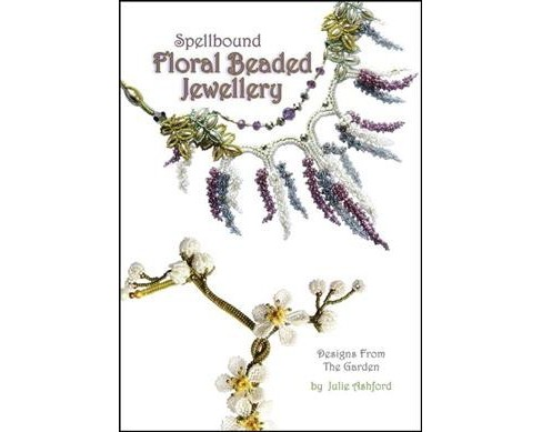 Spellbound Floral Beaded Jewellery : Designs from the Garden (Paperback) (Julie Ashford) - image 1 of 1