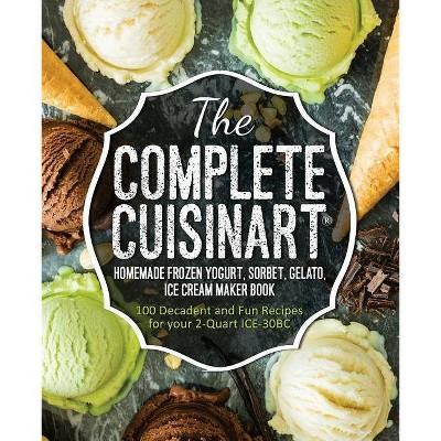The Complete Cuisinart Homemade Frozen Yogurt, Sorbet, Gelato, Ice Cream Maker Book - by Jessica Peters (Paperback)