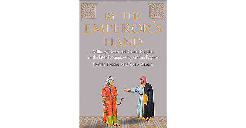 By the Emperor's Hand : Military Dress and Court Regalia in the Later Romano-Byzantine Empire - image 1 of 1