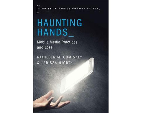 Haunting Hands : Mobile Media Practices and Loss (Paperback) (Kathleen M. Cumiskey & Larissa Hjorth) - image 1 of 1
