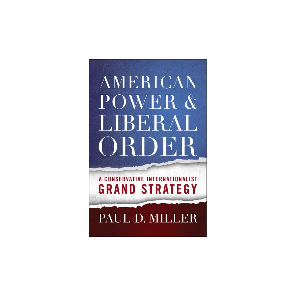 American Power & Liberal Order : A Conservative Internationalist Grand Strategy - Reprint (Paperback)