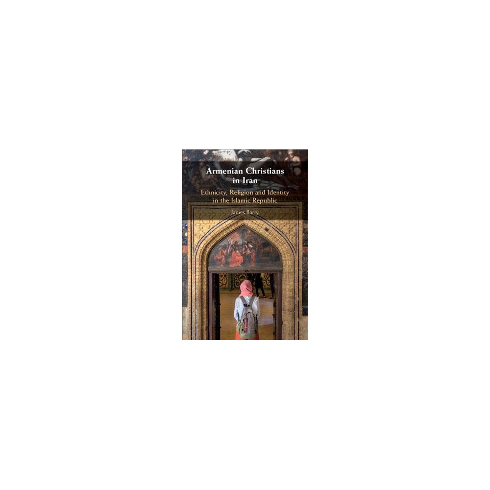 Armenian Christians in Iran : Ethnicity, Religion, and Identity in the Islamic Republic - (Hardcover)