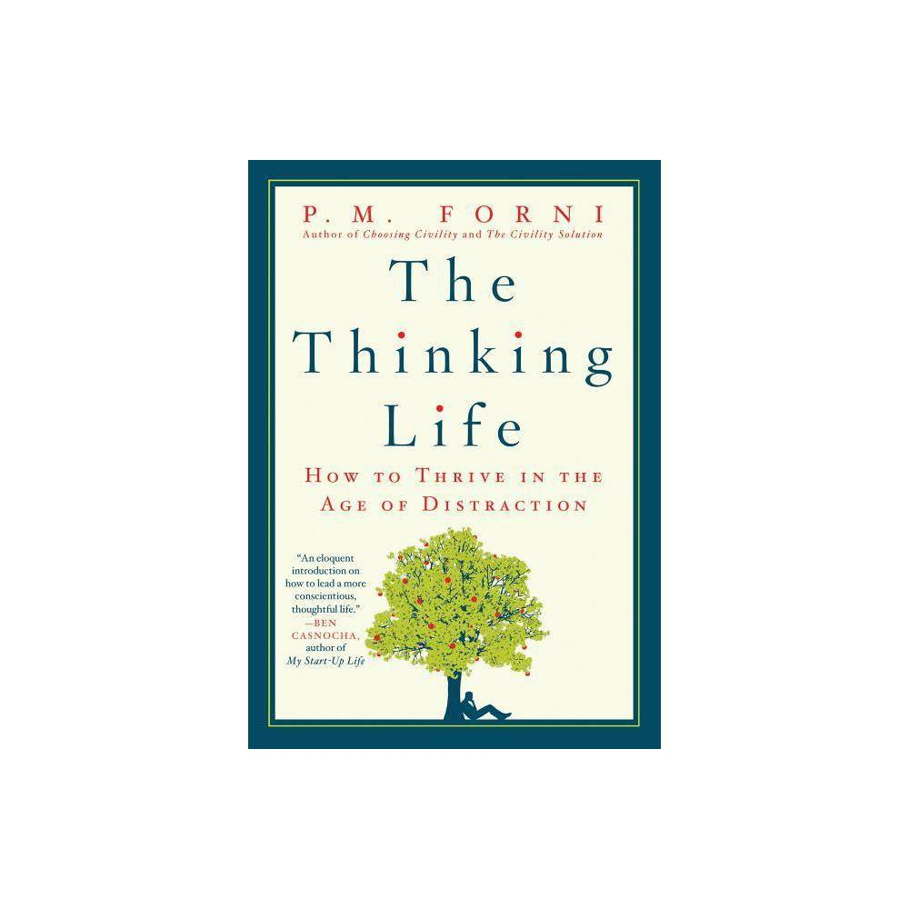 The Thinking Life - by P M Forni (Paperback) 'Insightful meditation on how changing the way we think can improve our daily lives. ... A deft exploration that urges us to think before speaking.' --Kirkus, Starred Review 'Being highly educated and extraordinarily decorated does not necessarily translate into good thinking. But if a Nobel Prize were awarded for gracious self-control, Professor Forni would be the proper judge. As with Choosing Civility and The Civility Solution, The Thinking Life serves well to refine even the most intransigent of us. Having just finished the book, I growled at my college-age daughter when she announced that her friends would visit our home late this evening. Then it immediately dawned on me that I was guilty of disobeying Professor Forni's thoughtful guidelines. Fortunately my heartfelt apology was accepted. And for penance, I promise to think first next time.' --Peter Agre, 2003 Nobel Prize in Chemistry 'The Thinking Life is as the most provocative and useful book I've read in years. As I traveled through it, Professor Forni gave me ideas about how to become more thoughtful, made me feel guilty, annoyed me with his grumpiness, and inspired me with his wit and optimism. You probably won't agree with everything in this book, but that is part of its brilliance: Forni's compels you to live The Thinking Life as you devour his little gem.' --Robert Sutton, Stanford Professor and author of New York Times bestsellers Good Boss, Bad Boss and The No Asshole Rule 'I am always interested in what Dr. Forni has to say about becoming more civil, and this book talks about how much harder it is when we're constantly on our cell phones, blackberries, Twitter and Facebook. And don't forget the iPad! Dr. Forni says serious thinking leads to the good life...and I am listening with both ears.' --Gayle King 'An eloquent introduction on how to lead a more conscientious, thoughtful life.' --Ben Casnocha, author, My Start-Up Life
