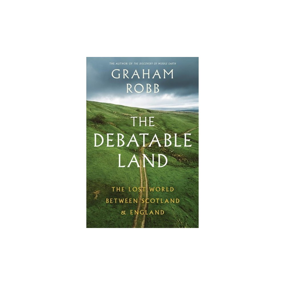 Debatable Land : The Lost World Between Scotland and England - 1 by Graham Robb (Hardcover)