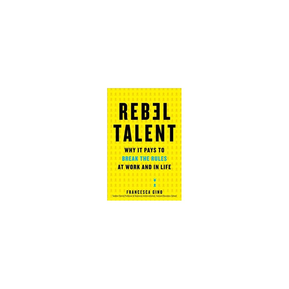 Rebel Talent : Why It Pays to Break the Rules at Work and in Life - by Francesca Gino (Hardcover)