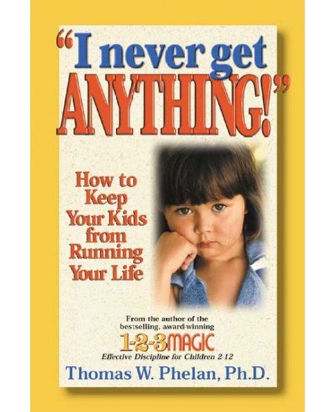 I Never Get Anything! : How to Keep Your Kids from Running Your Life (Paperback) (Thomas W. Phelan) - image 1 of 1