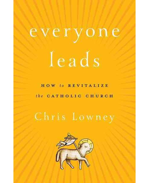 Everyone Leads : How to Revitalize the Catholic Church (Hardcover) (Chris Lowney) - image 1 of 1
