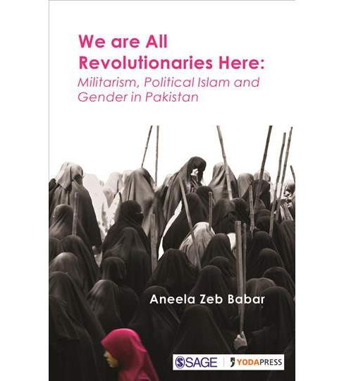 We Are All Revolutionaries Here : Militarism, Political Islam and Gender in Pakistan -  (Hardcover) - image 1 of 1