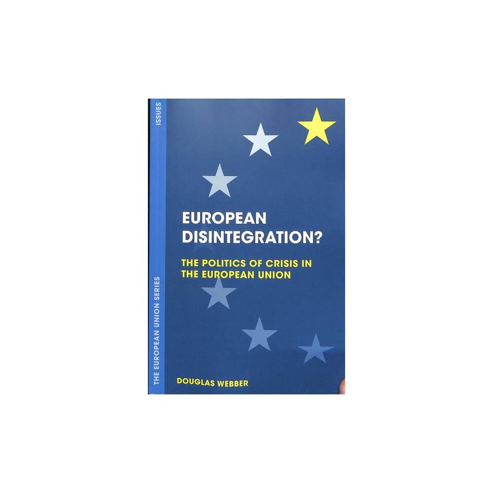 European Disintegration? : The Politics of Crisis in the European Union - by Douglas Webber (Paperback)