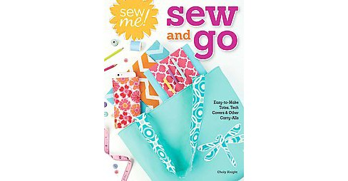 Sew Me! Sew and Go : Easy-to-Make Totes, Tech Covers & Other Carry-Alls (Paperback) (Choly Knight) - image 1 of 1