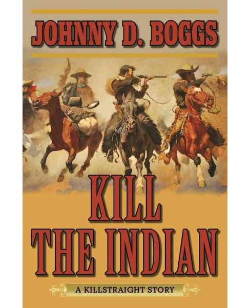 Kill the Indian : A Killstraight Story (Reprint) (Paperback) (Johnny D. Boggs) - image 1 of 1