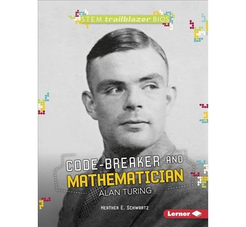 Code-Breaker and Mathematician Alan Turing -  by Heather E. Schwartz (Paperback) - image 1 of 1
