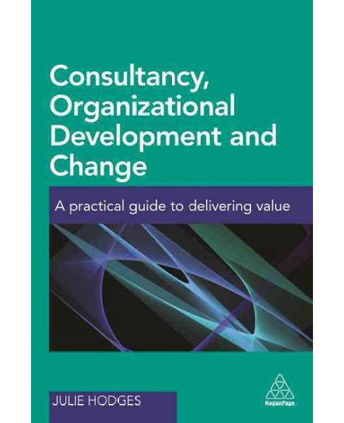 Consultancy, Organizational Development and Change : A Practical Guide to Delivering Value (Paperback) - image 1 of 1